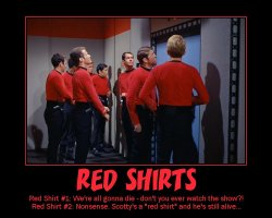 Red Shirts --- Red Shirt #1: We're all gonna die - don't you ever watch the show?!  Red Shirt #2: Nonsense. Scotty's a red shirt and he's still alive...