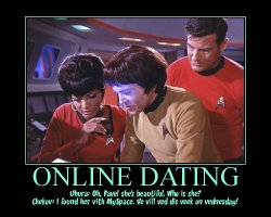 Online Dating --- Uhura: Oh, Pavel she's beautiful. Who is she?  Chekov: I found her vith MySpace. Ve vill ved dis veek on vednesday!