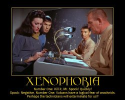 Xenophobia --- Number One: Kill it, Mr. Spock! Quickly!  Spock: Negative, Number One. Vulcans have a logical fear of arachnids. Perhaps the technicians will exterminate for us?