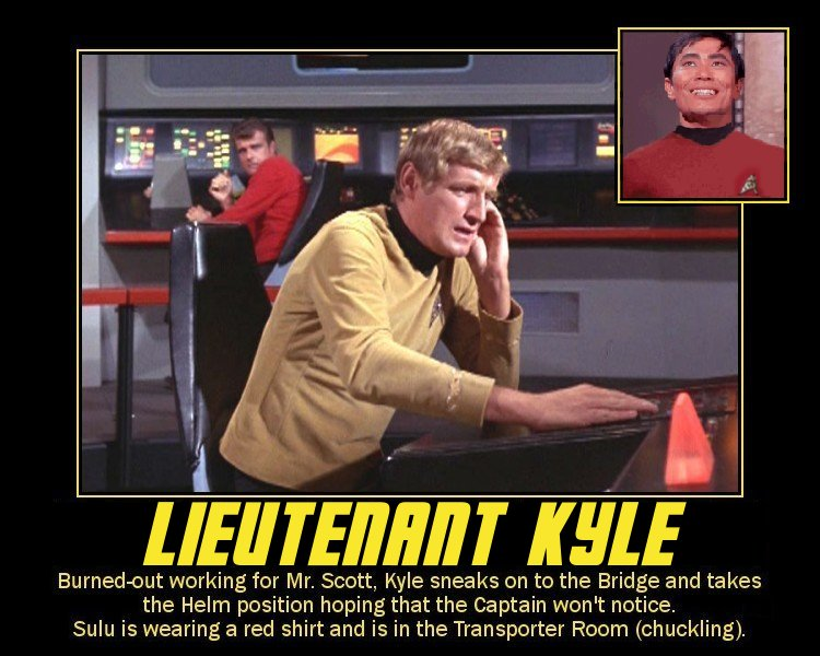 Leutenate Kyle --- Burned-out working for Mr. Scott, Kyle sneaks on to the Bridge and takes the Helm position hoping that the Captain won't notice. Sulu is wearing a red shirt and is in the Transporter Room (chuckling).