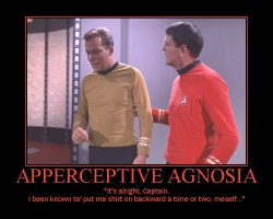 Apperceptive Agnosia --- It's alright, Captain. I been known ta' put me shirt on backward a time or two, meself...