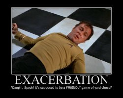 Exacerbation --- Dang it, Spock! It's supposed to be a FRIENDLY game of yard chess!