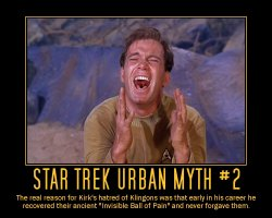 Star Trek Urban Myth #2 --- The real reason for Kirk's hatred of Klingons was that early in his career he recovered their ancient 'Invisible Ball of Pain' and never forgave them.