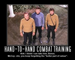 Hand-to-Hand Combat Training --- Kirk: I think I can take him, Bones.  McCoy: Jim, you keep forgetting the 'better part of valour'.