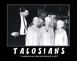 Talosians --- I understand you three are looking for a job?