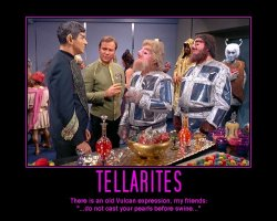 Tellarites --- There is an old Vulcan expression, my friends: '...do not cast your pearls before swine...'