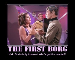 The First Borg --- Kirk: God's holy trousers! Who's got the remote?!