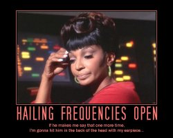 Hailing Frequencies Open --- If he makes me say that one more time, I'm gonna hit him in the back of the head with my earpiece...
