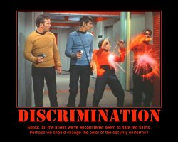Discrimination --- Spock, all the aliens we've encountered seem to hate red shirts. Perhaps we should change the color of the security uniforms?