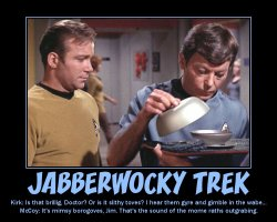 Jabberwocky Trek --- Kirk: Is that brillig, Doctor? Or is it slithy toves? I hear them gyre and gimble in the wabe...  McCoy: It's mimsy borogoves, Jim. That's the sound of the mome raths outgrabing.