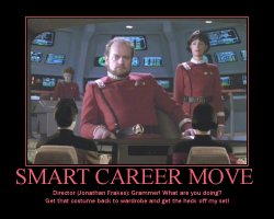 Smart Career Move --- Director (Jonathan Frakes): Grammer! What are you doing? Get that costume back to wardrobe and get the heck off my set!