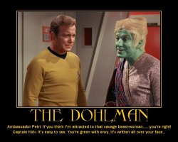 The Dohlman --- Ambassador Petri: If you think I'm attracted to that savage beast-woman.....you're right!  Captain Kirk: It's easy to see. You're green with envy. It's written all over your face...