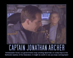 Captain Jonathan Archer --- Ambassador Soval, our governments keep sending diplomats on costly trips to the fartherist reaches of the federation. It might be worth it, but you keep coming back!