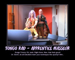 Tongo Rad - Apprentice Masseur --- Ensign Timmy: Oh, yeah. Right there. Man, that feels good! Dr. Sevrin, do all Catullans learn your techniques this quickly? Ahh...