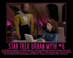 Star Trek Urban Myth #6 --- It's all about sharing, cost-effectiveness, user-friendliness and free software, Mr. Worf. That's why the Enterprise uses PC's instead of Mac's. That and because we don't like to be reminded of fruit and burgers all the time. Some of us have to diet, you know.