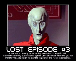 Lost Episode #3 --- It matters not what your former Engineer could do, Captain Kirk. Maybe I'm a dummy, but I can't change the Laws of Physics whenever you ask. Transfer me and petition Mr. Scott to forgive you and return to Enterprise.
