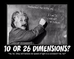 10 or 26 Dimensions? --- 'Ha, ha. Dhey still believe de speed of light is a constant? Ha, ha!'