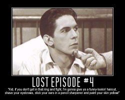 Lost Episode #4 --- 'Kid, if you don't get in that ring and fight, I'm gonna give ya a funny-lookin' haircut, shave your eyebrows, stick your ears in a pencil sharpener and paint your skin yellow!'