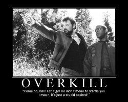 Overkill --- 'Come on, Will! Let it go! He didn't mean to startle you. I mean, it's just a stupid squirrel!'