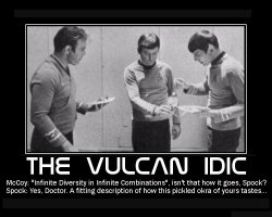 The Vulcan IDIC --- McCoy: 'Infinite Diversity in Infinite Combinations', isn't that how it goes, Spock?  Spock: Yes, Doctor. A fitting description of how this pickled okra of yours tastes...