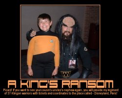 A King's Ransom --- Picard! If you want to see your cousin's-uncles's-nephew again, you will provide my regiment of 37 Klingon warriors with tickets and coordinates to the place called - Disneyland, Paris!