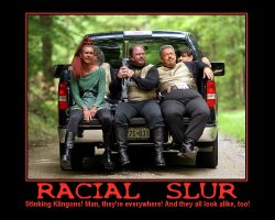 Racial Slur --- Stinking Klingons! Man, they're everywhere! And they all look alike, too!