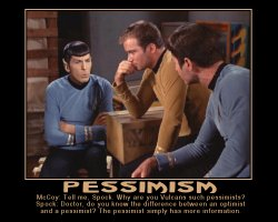 Pessimism --- McCoy: Tell me, Spock. Why are you Vulcans such pessimists?  Spock: Doctor, do you know the difference between an optimist and a pessimist? The pessimist simply has more information.
