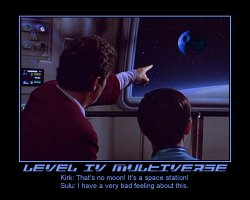 Level IV Multiverse --- Kirk: That's no moon! It's a space station!  Sulu: I have a very bad feeling about this.
