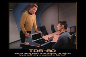 TRS-80 --- Spock. Star Fleet has access to the best technology in the Federation. Why are we still buying our computers from Radio Shack?